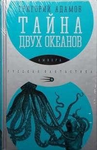 Григорий Адамов - Тайна двух океанов