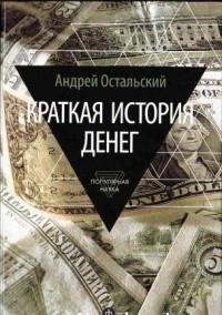 Андрей Остальский - Краткая история денег: Откуда они взялись? Как работают? Как изменятся в будущем