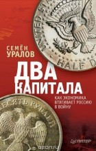 Семен Уралов - Два капитала. Как экономика втягивает Россию в войну