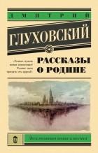 Дмитрий Глуховский - Рассказы о Родине (сборник)