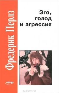 Фридрих С. Перлз - Эго, голод и агрессия