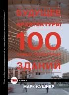 Марк Кушнер - Будущее архитектуры. 100 самых необычных зданий