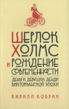Кирилл Кобрин - Шерлок Холмс и рождение современности