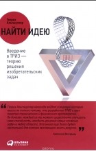 Генрих Альтшуллер - Найти идею. Введение в ТРИЗ - теорию решения изобретательских задач