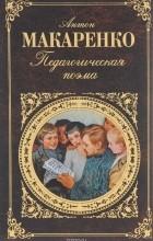 Антон Макаренко - Педагогическая поэма