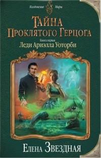 Елена Звёздная - Тайна проклятого герцога. Книга первая. Леди Ариэлла Уоторби