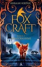 Инбали Изерлес - Foxcraft. Книга 1. Зачарованные