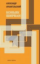 Александр Архангельский - Коньяк «Ширван»