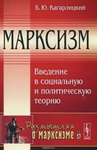 Борис Кагарлицкий - Марксизм. Введение в социальную и политическую теорию