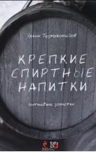 Эркин Тузмухамедов - Крепкие спиртные напитки. Питьевые заметки
