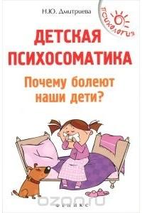 Наталия Дмитриева - Детская психосоматика. Почему болеют наши дети?
