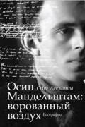 Олег Лекманов - Осип Мандельштам: ворованный воздух