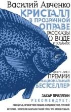 Василий Авченко - Кристалл в прозрачной оправе: рассказы о воде и камнях