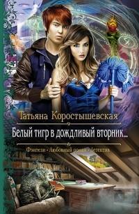 Татьяна Коростышевская - Белый тигр в дождливый вторник...