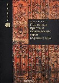 Марк Р. Коэн - Под сенью креста и полумесяца. Евреи в средние века