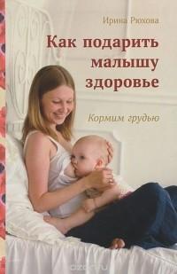 Ирина Рюхова - Как подарить малышу здоровье. Кормим грудью