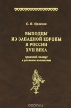 Сергей Орленко - Выходцы из Западной Европы в России XVII века. Правовой статус и реальное положение
