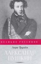Анри Труайя - Александр Пушкин