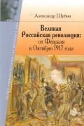 Александр Шубин - Великая Российская революция: от Февраля к Октябрю 1917 года
