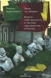 Максим Трудолюбов - Люди за забором: Власть, собственность и частное пространство в России