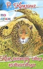 Редьярд Джозеф Киплинг - Как леопард стал пятнистым