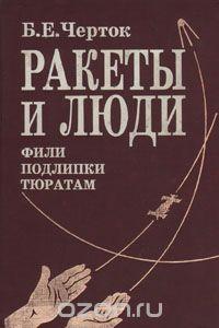 Борис Черток - Ракеты и люди. Фили - Подлипки - Тюратам