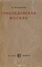 Михаил Гершензон - Грибоедовская Москва