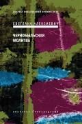 Светлана Алексиевич - Чернобыльская молитва