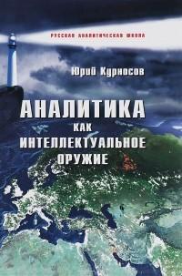 Юрий Курносов - Аналитика как интеллектуальное оружие