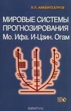 Владимир Амфитеатров - Мировые системы прогнозирования. Мо. Ифа. И-Цзин. Огам
