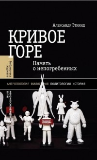 Александр Эткинд - Кривое горе: Память о непогребенных