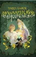 Павел Бажов - Малахитовая шкатулка (сборник)