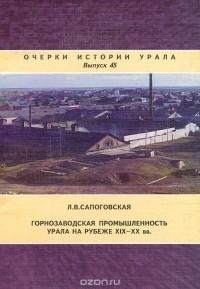 Лариса Сапоговская - Горнозаводская промышленность Урала на рубеже XIX-XX вв