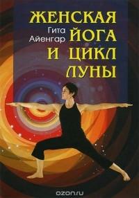 Гита Айенгар - Женская йога и цикл Луны. Месячный комплекс асан для женщин