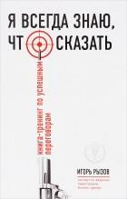 Игорь Рызов - Я всегда знаю, что сказать. Книга-тренинг по успешным переговорам