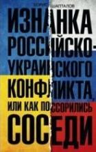 Борис Шапталов - Изнанка российско-украинского конфликта, или Как поссорились соседи