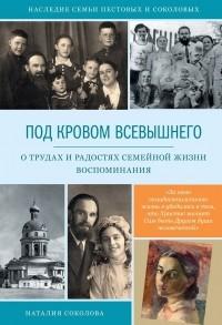 Наталья Соколова - Под кровом Всевышнего. О трудах и радостях семейной жизни. Воспоминания