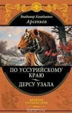 Владимир Арсеньев - По Уссурийскому краю. Дерсу Узала (сборник)