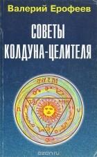Валерий Ерофеев — Советы колдуна-целителя