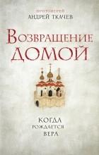 Протоиерей Андрей Ткачев - Возвращение домой. Когда рождается вера