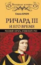 Елена Браун - Ричард III и его время. Роковой король эпохи войн Роз