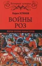 Вадим Устинов - Войны Роз. Йорки против Ланкастеров