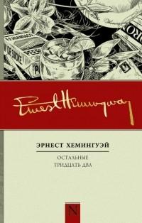 Эрнест Хемингуэй - Остальные тридцать два (сборник)