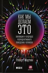 Роберт Д. Мартин - Как мы делаем это. Эволюция и будущее репродуктивного поведения человека