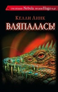 Келли Линк - Вляпалась! (сборник)