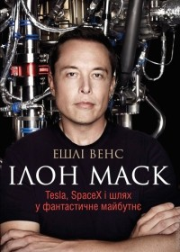 Ешлі Венс - Ілон Маск. Tesla, SpaceX і шлях у фантастичне майбутнє