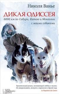 Николя Ванье - Дикая Одиссея. 6000 км по Сибири, Китаю и Монголии с моими собаками