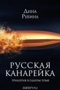 Дина Рубина - Русская канарейка. Трилогия в одном томе (сборник)