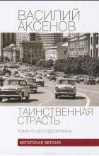 Василий Аксенов - Таинственная страсть. Роман о шестидесятниках
