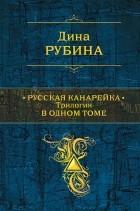Дина Рубина — Русская канарейка. Трилогия в одном томе
